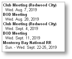 Club Meeting (Redwood City)   Wed. Aug. 7, 2019 BOD Meeting   Wed. Aug. 28, 2019 Club Meeting (Redwood City)   Wed. Sept. 4, 2019 BOD Meeting   Wed. Sept. 11, 2019 Monterey Bay National RR   Sun. - Wed. Sept. 22-25, 2019